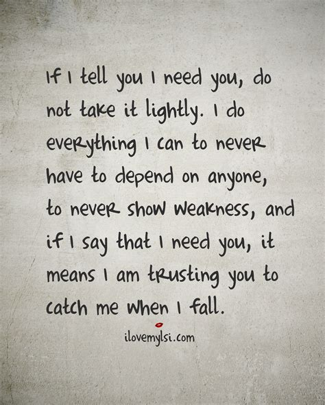 If I Tell You I Need You Do Not Take It Lightly  I Love