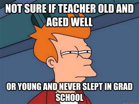 Grad School Meme - not sure if teacher old and aged well or young and never slept in grad school futurama fry