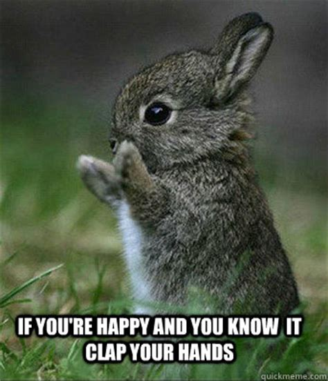 You Know It Meme - if you re happy and you know it clap your hands cute bunny quickmeme