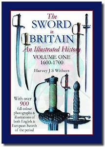 The Sword in Britain An Illustrated History 1600-1700