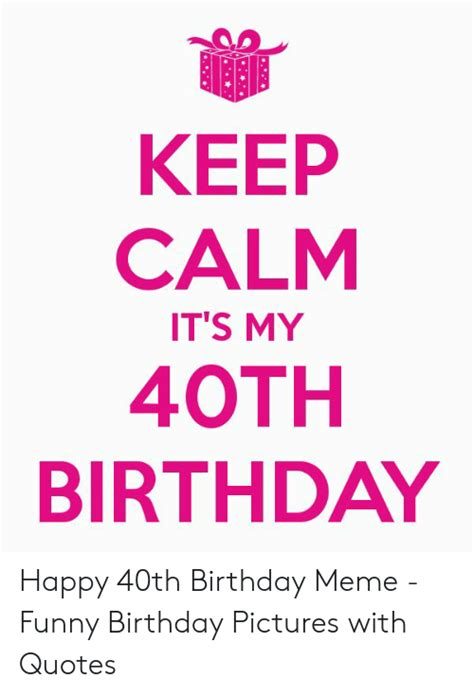 Funny 40th birthday quotes to laugh away the pain 1. KEEP CALM ITS MY 40TH BIRTHDAY Happy 40th Birthday Meme - Funny Birthday Pictures With Quotes ...