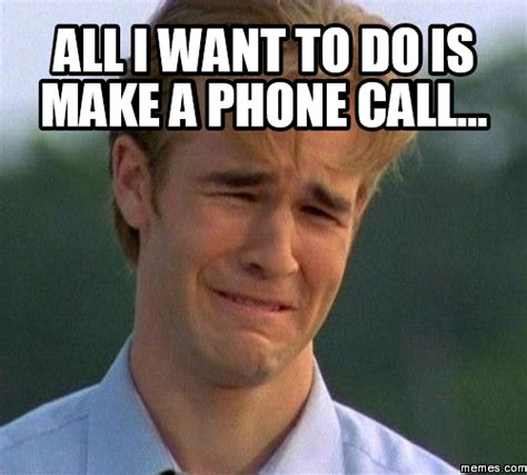 i need to make a phone call all i want to do is make a phone call memes
