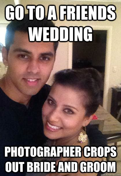 Wedding Photographer Meme - go to a friends wedding photographer crops out bride and groom ridiculously photogenic couple