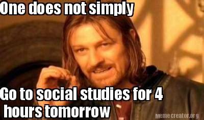 Social Studies Memes - meme creator one does not simply go to social studies for 4 hours tomorrow meme generator at