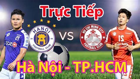 Bóng đá trực tiếp đêm nay ở đâu? Trực tiếp | TP.HCM vs Hà Nội FC, siêu cúp quốc gia | Nhận ...