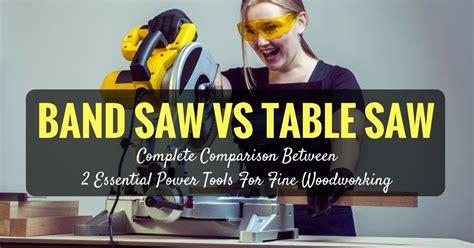 band saw vs table saw band saw vs table saw complete comparison between 2