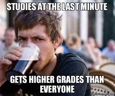 Last Minute Meme - studies at the last minute gets higher grades than everyone lazy college senior make a meme