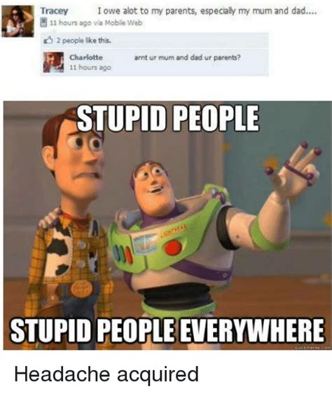 Memes About Stupid People - tracey i owe alot to my parents especialy my mum and dad 11 hours ago via mobae web 2 people lke