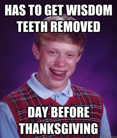 Wisdom Teeth Meme - has to get wisdom teeth removed day before thanksgiving bad luck brian quickmeme