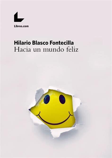 Entra y descarga cualquier libro gratis. Hazte mecenas de Hacia un mundo feliz, de Hilario Blasco Fontecilla - Libros.com @hmblasco ...