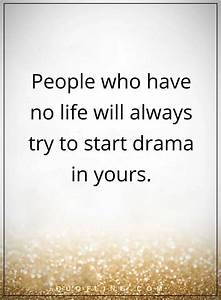 drama quotes People who have no life will always try to ...