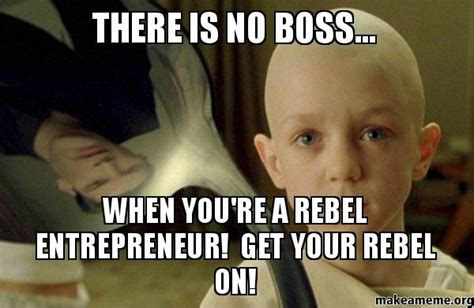There Is No Spoon Meme - there is no boss when you re a rebel entrepreneur get your rebel on make a meme