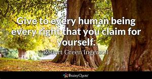 Give to every human being every right that you claim for ...