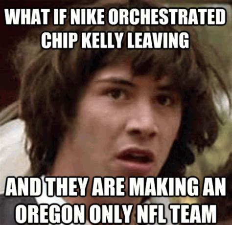 Chip Kelly Memes - what if nike orchestrated chip kelly leaving and they are making an oregon only nfl team