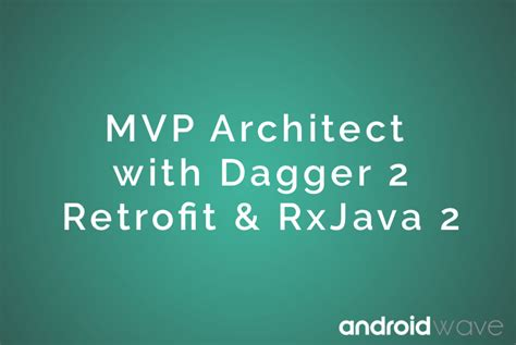 architect android apps with mvp dagger retrofit rxjava androidwave
