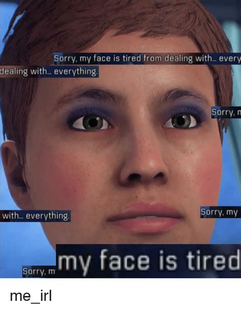 Tired Meme Face - sorry my face is tired from dealing with every dealing with everything sorry n sorry my with