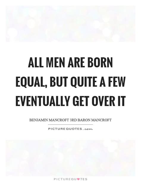 All Men Are Born Equal, But Quite A Few Eventually Get
