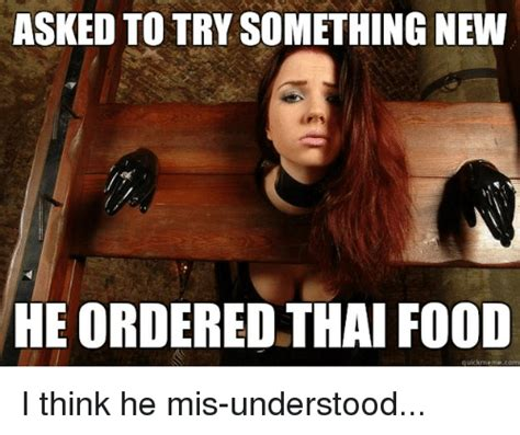 Thai Food Meme - asked to try something new he ordered thai food quickmeme com i think he mis understood food
