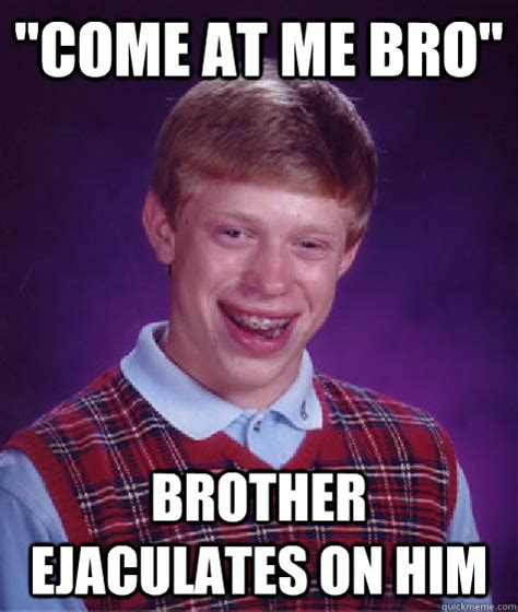 Come At Me Meme - quot come at me bro quot brother ejaculates on him bad luck brian quickmeme
