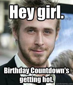 Birthday Countdown Meme - hey girl birthday countdown s getting hot ryan gosling quickmeme