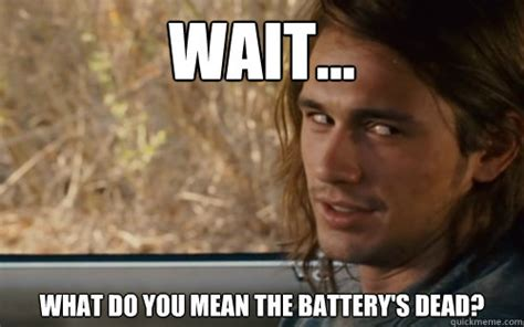 What Means Meme - wait what do you mean the battery s dead cease quickmeme