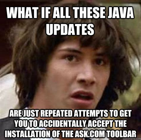 Java Memes - what if all these java updates are just repeated attempts to get you to accidentally accept the