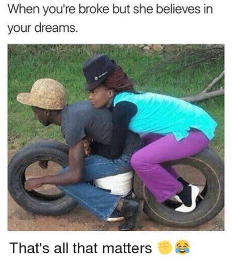 In Your Dreams Meme - when you re broke but she believes in your dreams that s all that matters meme on sizzle