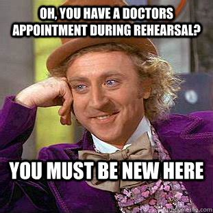 Doctor Appointment Meme - oh you have a doctors appointment during rehearsal you must be new here condescending wonka