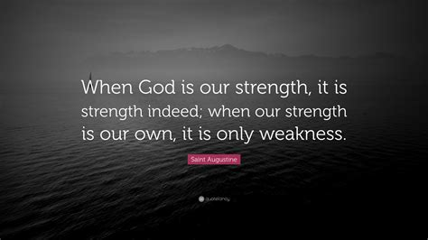 """Wise sayings is a database of thousands of inspirational, humorous, and thoughtful quotes, sorted by. Saint Augustine Quote: """"When God is our strength, it is strength indeed; when our strength is ..."""