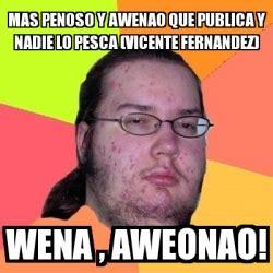 Vicente Fernandez Memes - meme friki mas penoso y awenao que publica y nadie lo pesca vicente fernandez wena aweonao