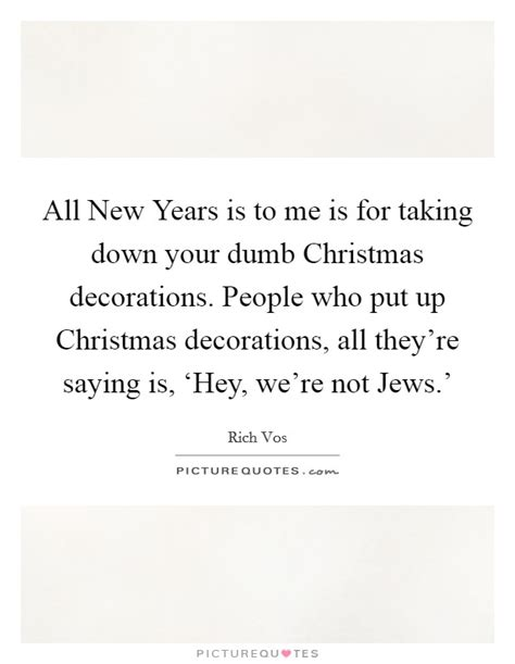 people who put up christmas lights all new years is to me is for taking down your dumb