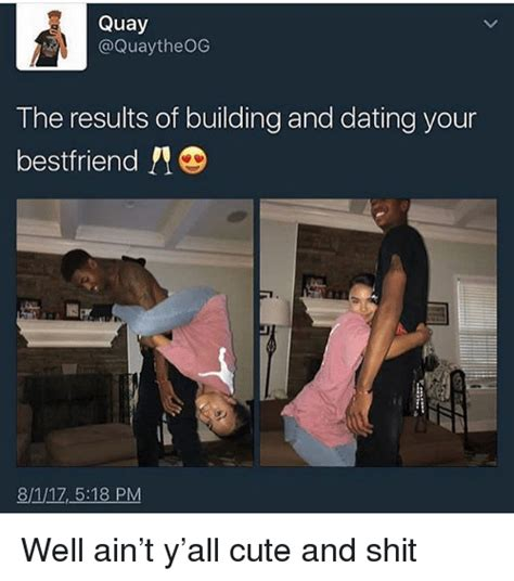 Cute Dating Memes - quay the results of building and dating your bestfriend 811z518 pm well ain t y all cute and