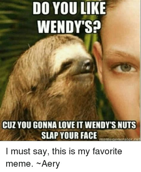 Favorite Meme - do you like wendy sp cuz you gonna love it wendy s nuts slap your face rmemecaenerator net i