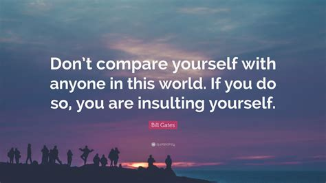"Bill Gates Quote: ""Don't compare yourself with anyone in ..."