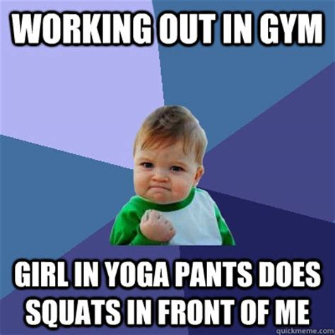 Working Out Meme - working out in gym girl in yoga pants does squats in front of me success kid quickmeme