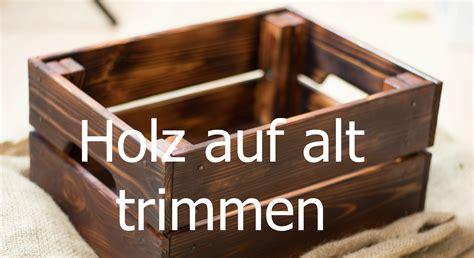 Alte Obstkisten Aufarbeiten by Holz Altern Lassen Auf Alt Trimmen Neue M 246 Bel Antik
