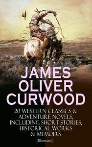 JAMES OLIVER CURWOOD: 20 Western Classics & Adventure ...