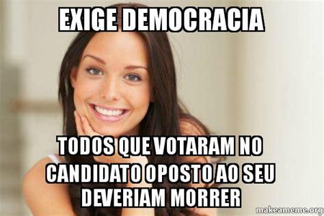 Good Woman Meme - exige democracia todos que votaram no candidato oposto ao seu deveriam morrer good girl