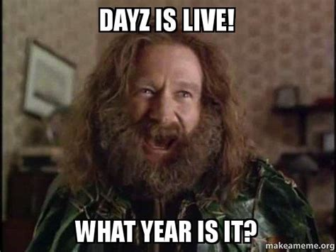 What Meme - dayz is live what year is it robin williams what year is it jumanji make a meme