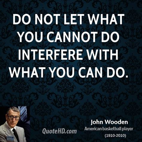 Elegant dont interfere in my life quotes. John Wooden Quotes | QuoteHD