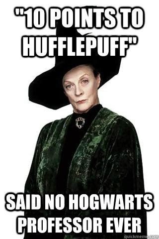 Hufflepuff Memes - quot 10 points to hufflepuff quot said no hogwarts professor ever dowager countess mcgonagall quickmeme