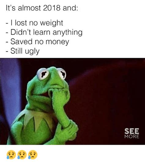 2018 Dank Memes - it s almost 2018 and i lost no weight didn t learn anything saved no money still ugly see more