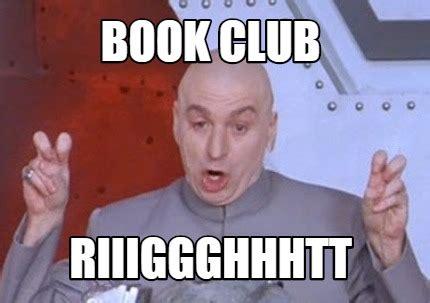 Book Club Meme - meme creator book club riiiggghhhtt meme generator at memecreator org