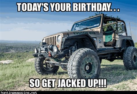 happy birthday jeep images hunting meme today 39 s your birthday so get jacked up