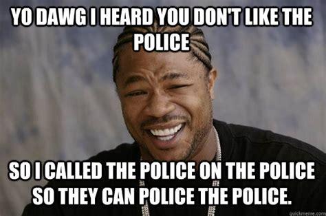 Fuck The Police Meme - xzibit meme memes quickmeme