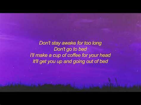 Don't stay away for too long don't go to bed i'll make a cup of coffee for your head it'll get you up and going out of bednebuď pryč moc dlouho nechoď do postele udělám hrnek kávy, abys nebyl unavený probere tě a dostane z. Powfu - Death bed (coffee for your head) Lyrics - YouTube