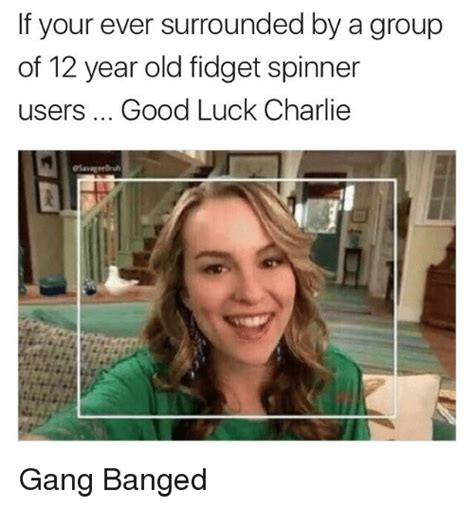 12 Year Old Meme - if your ever surrounded by a group of 12 year old fidget spinner users good luck charlie