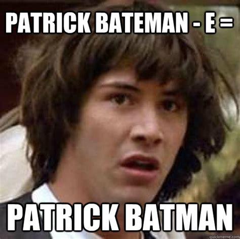Patrick Bateman Meme - patrick bateman e patrick batman conspiracy keanu quickmeme