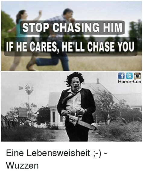 Chase You Meme - stop chasing him if he cares hell chase you horror con eine lebensweisheit wuzzen meme on