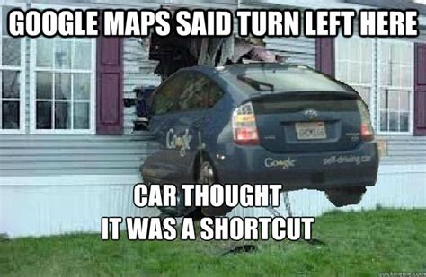 Google Maps Meme - google maps said turn left here car thought it was a shortcut mistakes only driverless cars